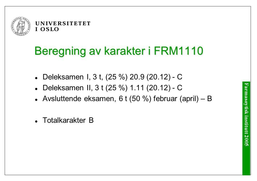 Farmasøytisk institutt 2005 Beregning av karakter i FRM1110 Deleksamen I, 3 t, (25 %) 20.9 (20.12) - C Deleksamen II, 3 t (25 %) 1.11 (20.12) - C Avsluttende eksamen, 6 t (50 %) februar (april) – B Totalkarakter B