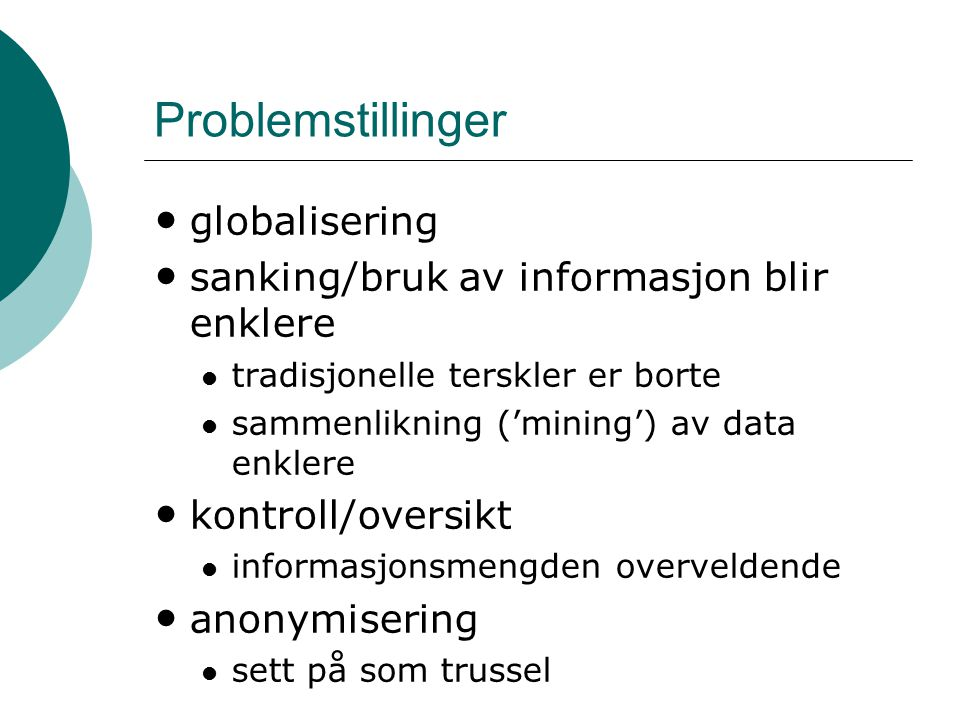 Problemstillinger globalisering sanking/bruk av informasjon blir enklere tradisjonelle terskler er borte sammenlikning ('mining') av data enklere kontroll/oversikt informasjonsmengden overveldende anonymisering sett på som trussel