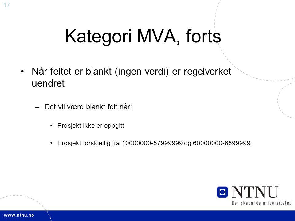 17 Kategori MVA, forts Når feltet er blankt (ingen verdi) er regelverket uendret –Det vil være blankt felt når: Prosjekt ikke er oppgitt Prosjekt forskjellig fra 10000000-57999999 og 60000000-6899999.