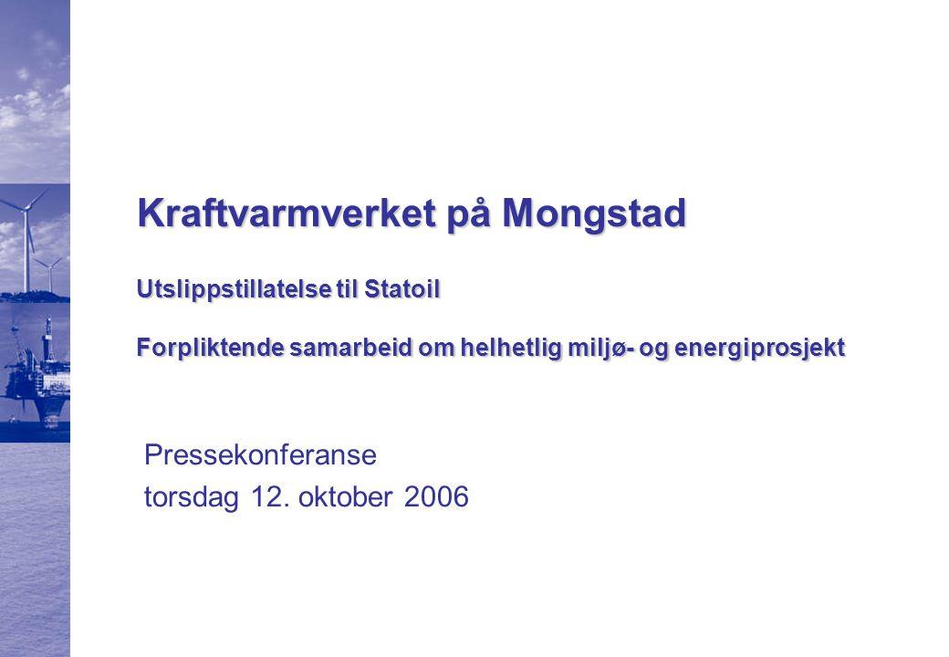 Kraftvarmverket på Mongstad Utslippstillatelse til Statoil Forpliktende samarbeid om helhetlig miljø- og energiprosjekt Pressekonferanse torsdag 12.