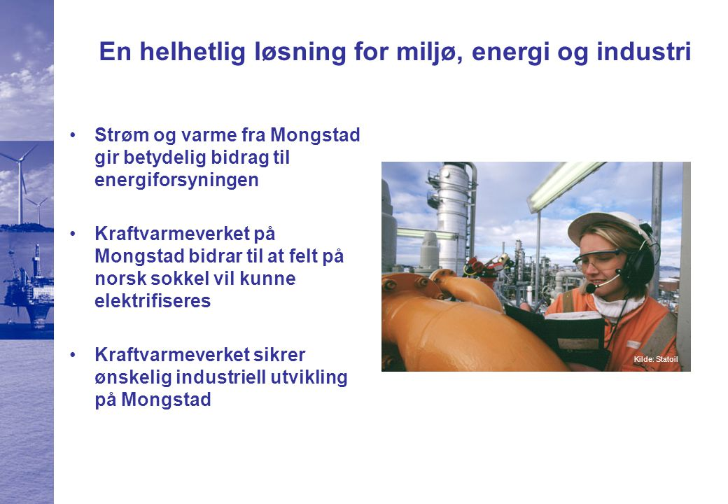 En helhetlig løsning for miljø, energi og industri Strøm og varme fra Mongstad gir betydelig bidrag til energiforsyningen Kraftvarmeverket på Mongstad bidrar til at felt på norsk sokkel vil kunne elektrifiseres Kraftvarmeverket sikrer ønskelig industriell utvikling på Mongstad Kilde: Statoil