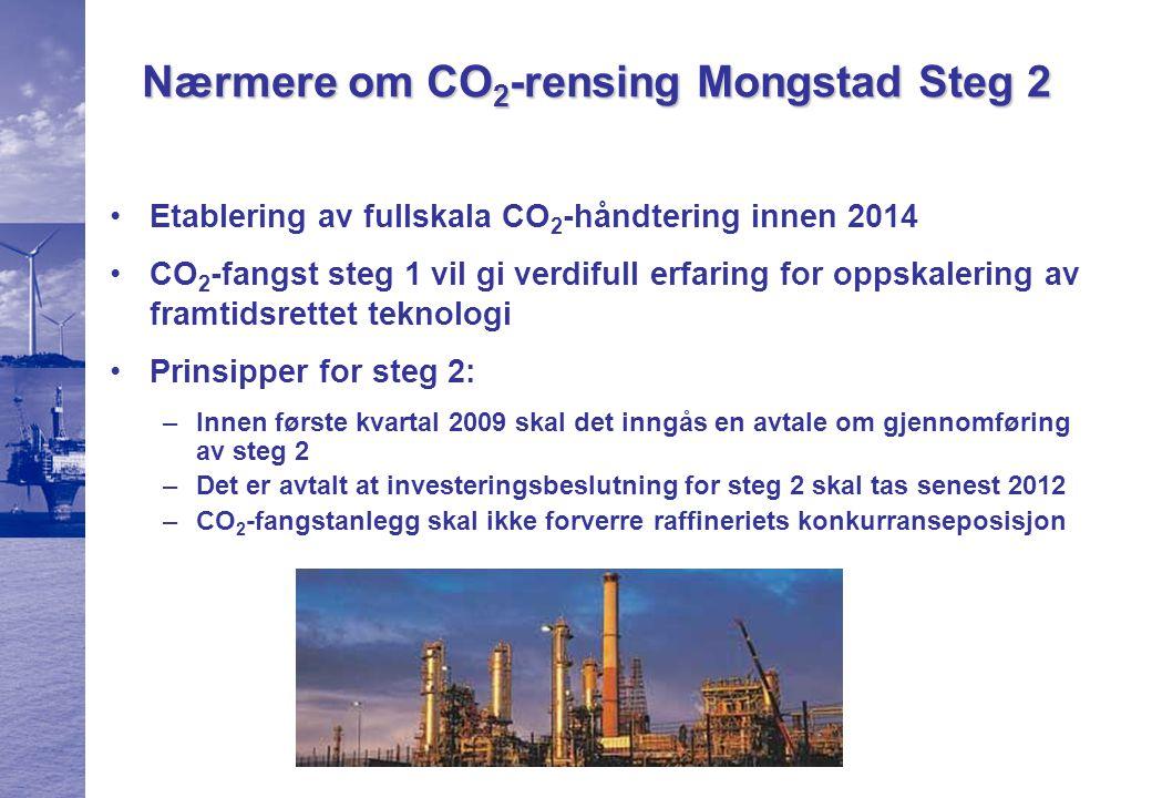 Nærmere om CO 2 -rensing Mongstad Steg 2 Etablering av fullskala CO 2 -håndtering innen 2014 CO 2 -fangst steg 1 vil gi verdifull erfaring for oppskalering av framtidsrettet teknologi Prinsipper for steg 2: –Innen første kvartal 2009 skal det inngås en avtale om gjennomføring av steg 2 –Det er avtalt at investeringsbeslutning for steg 2 skal tas senest 2012 –CO 2 -fangstanlegg skal ikke forverre raffineriets konkurranseposisjon