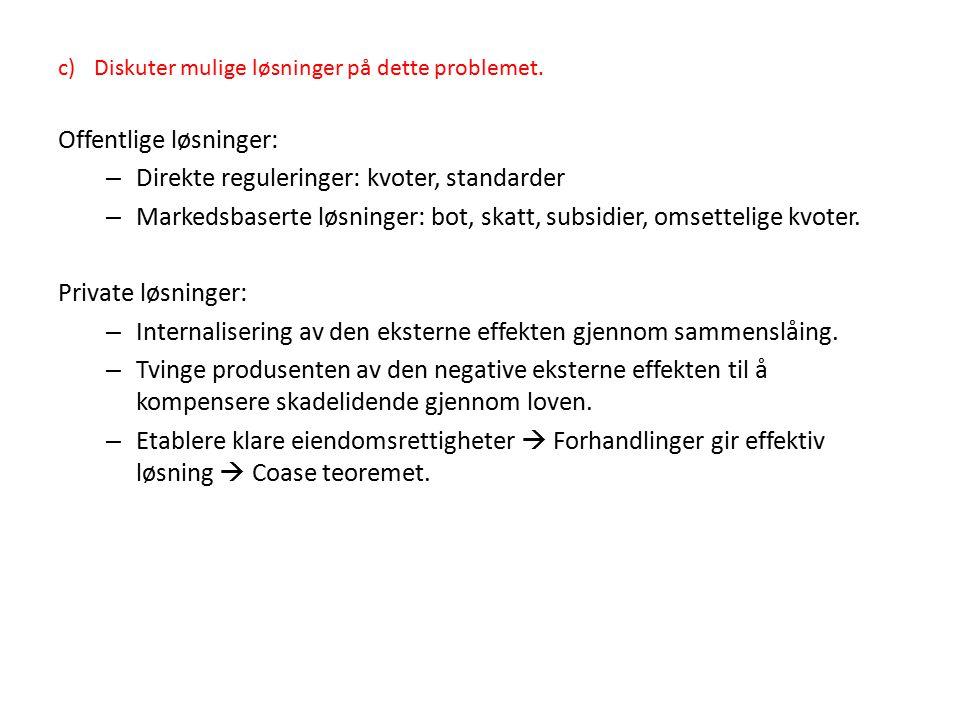c)Diskuter mulige løsninger på dette problemet. Offentlige løsninger: – Direkte reguleringer: kvoter, standarder – Markedsbaserte løsninger: bot, skat