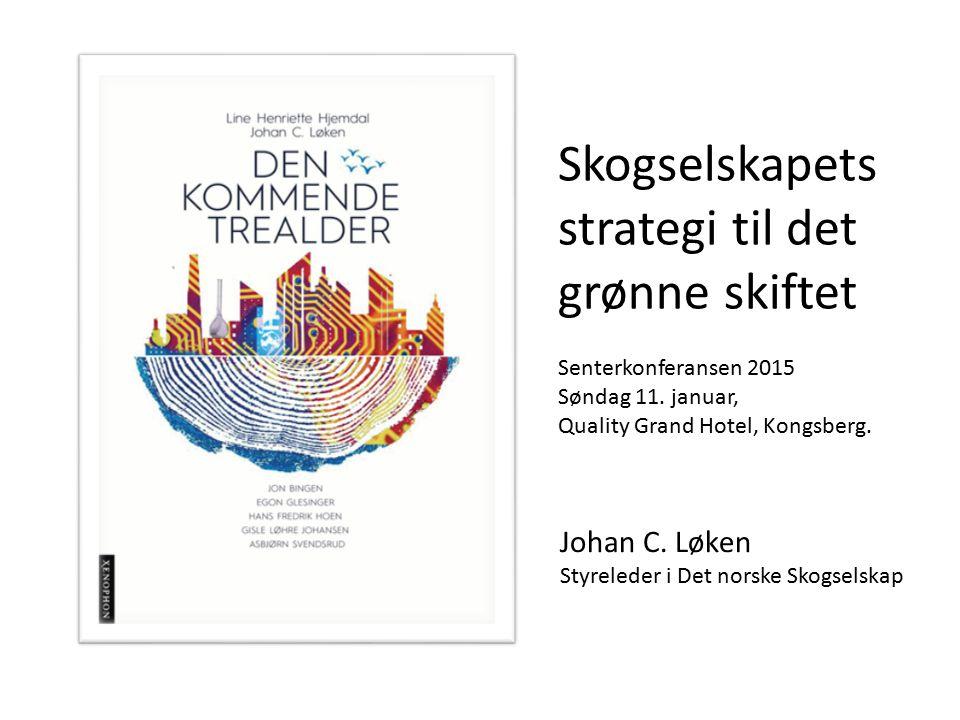 Johan C. Løken Styreleder i Det norske Skogselskap Skogselskapets strategi til det grønne skiftet Senterkonferansen 2015 Søndag 11. januar, Quality Gr