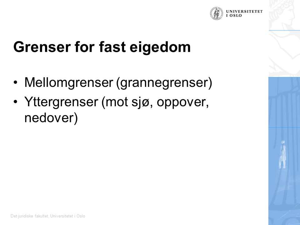 Det juridiske fakultet, Universitetet i Oslo Grenser for fast eigedom Mellomgrenser (grannegrenser) Yttergrenser (mot sjø, oppover, nedover)