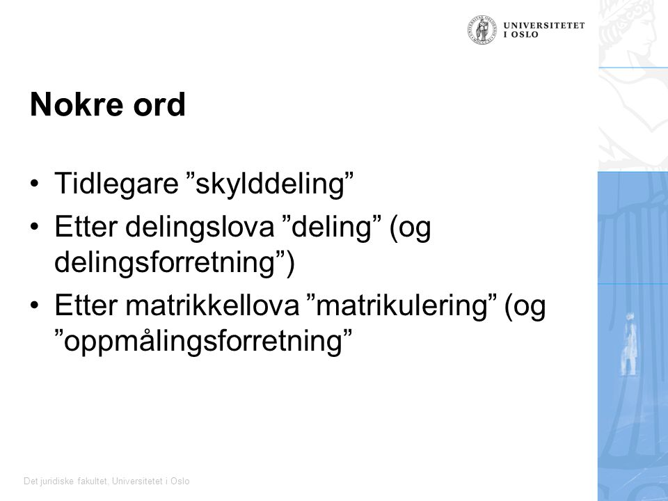 Det juridiske fakultet, Universitetet i Oslo Nokre ord Tidlegare skylddeling Etter delingslova deling (og delingsforretning ) Etter matrikkellova matrikulering (og oppmålingsforretning