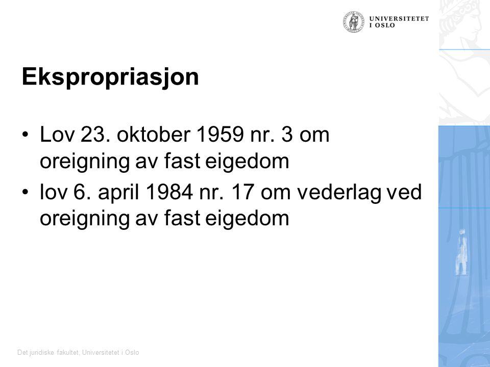 Det juridiske fakultet, Universitetet i Oslo Ekspropriasjon Lov 23. oktober 1959 nr. 3 om oreigning av fast eigedom lov 6. april 1984 nr. 17 om vederl