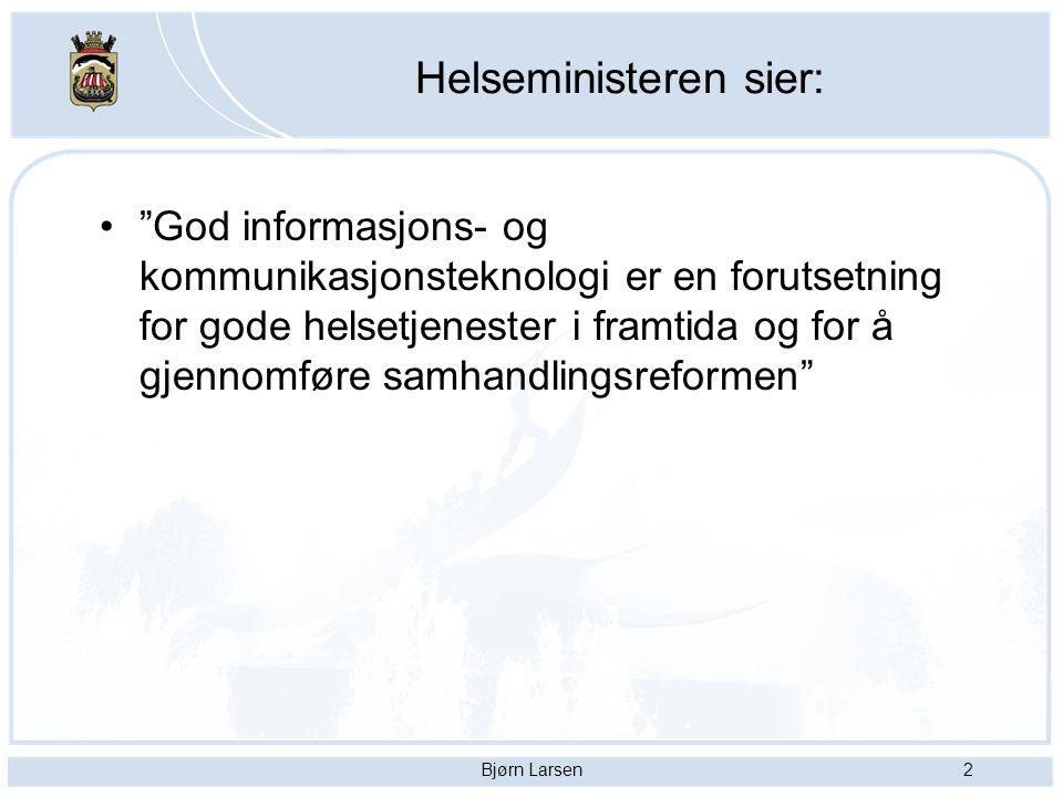 Bjørn Larsen2 Helseministeren sier: God informasjons- og kommunikasjonsteknologi er en forutsetning for gode helsetjenester i framtida og for å gjennomføre samhandlingsreformen