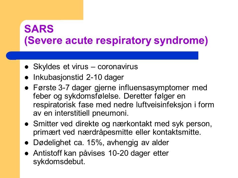 SARS (Severe acute respiratory syndrome) Skyldes et virus – coronavirus Inkubasjonstid 2-10 dager Første 3-7 dager gjerne influensasymptomer med feber