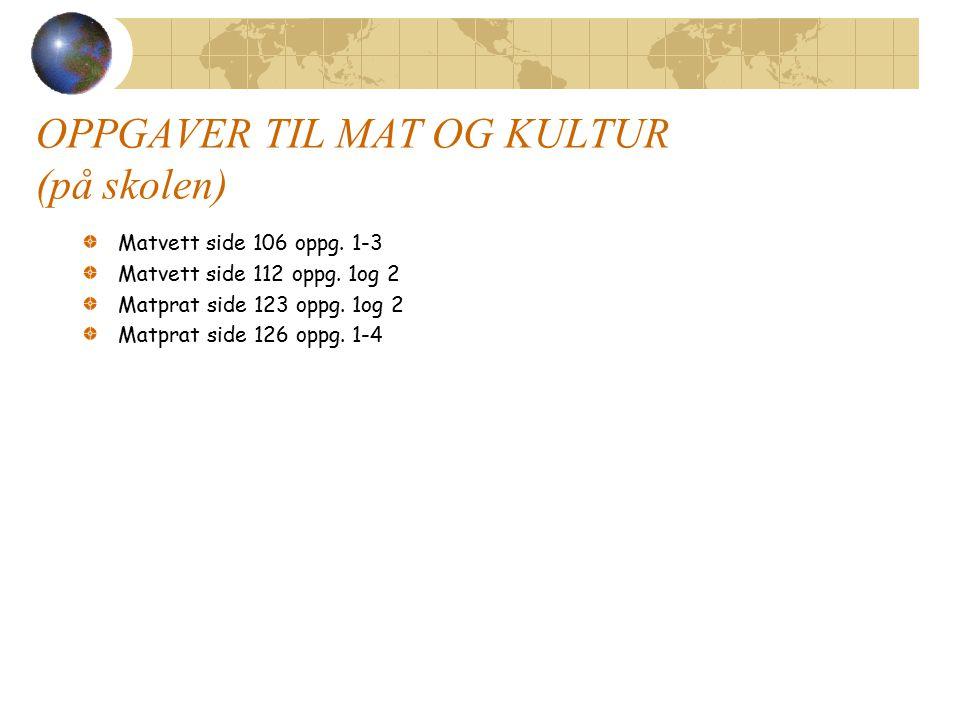 OPPGAVER TIL MAT OG KULTUR (på skolen) Matvett side 106 oppg. 1-3 Matvett side 112 oppg. 1og 2 Matprat side 123 oppg. 1og 2 Matprat side 126 oppg. 1-4