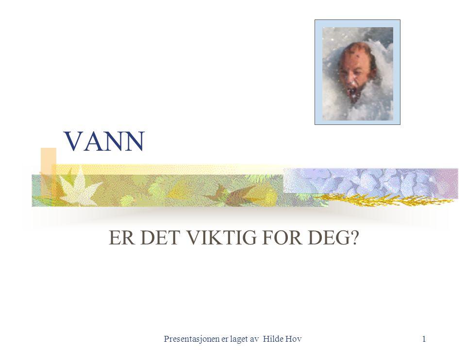 Presentasjonen er laget av Hilde Hov1 VANN ER DET VIKTIG FOR DEG?