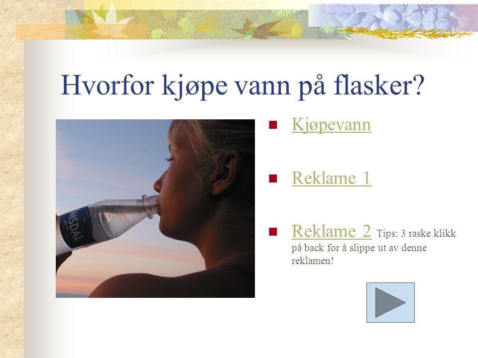 Hvorfor kjøpe vann på flasker? Kjøpevann Reklame 1 Reklame 2 Tips: 3 raske klikk på back for å slippe ut av denne reklamen! Reklame 2