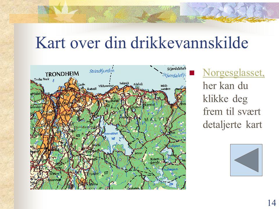 14 Kart over din drikkevannskilde Norgesglasset, her kan du klikke deg frem til svært detaljerte kart Norgesglasset,