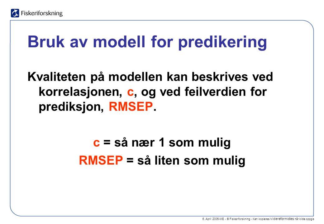 6. April 2005-ME - © Fiskeriforskning - Kan kopieres/ videreformidles når kilde oppgis Bruk av modell for predikering Kvaliteten på modellen kan beskr