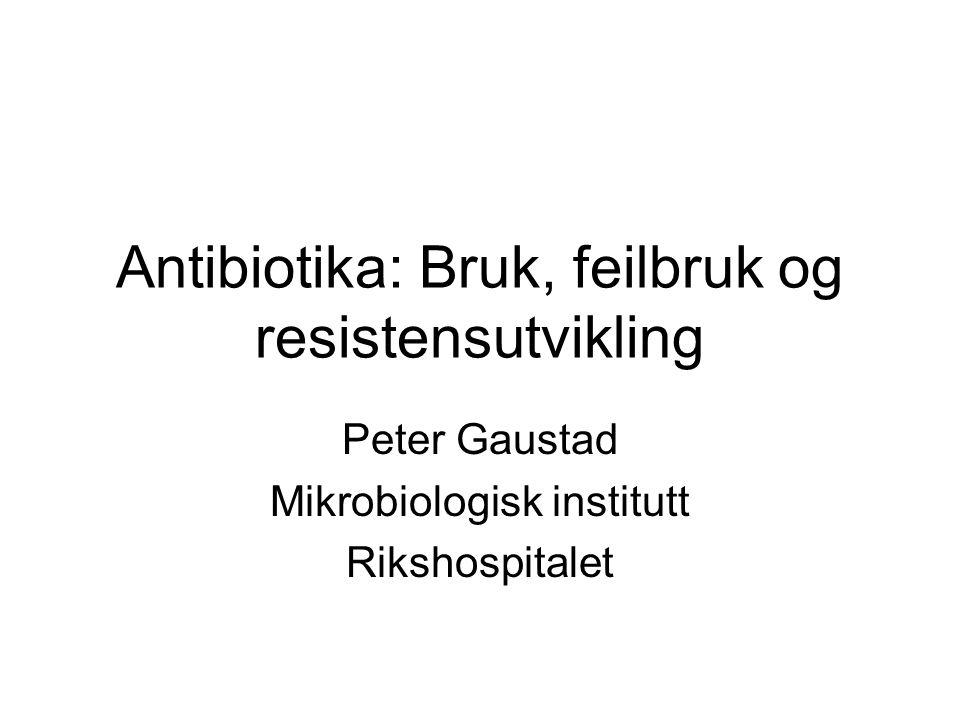 Antibiotika: Bruk, feilbruk og resistensutvikling Peter Gaustad Mikrobiologisk institutt Rikshospitalet
