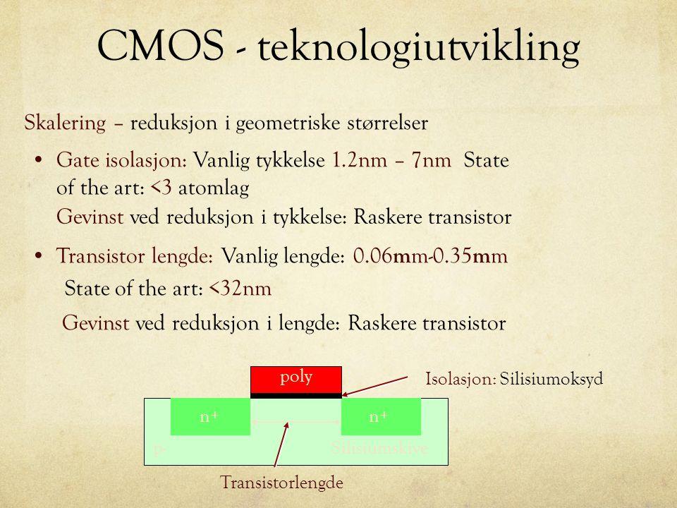 CMOS - teknologiutvikling Skalering – reduksjon i geometriske størrelser n+ p- poly Isolasjon: Silisiumoksyd Silisiumskive Transistorlengde Gate isolasjon: Vanlig tykkelse 1.2nm – 7nm State of the art: <3 atomlag Gevinst ved reduksjon i tykkelse: Raskere transistor Transistor lengde: Vanlig lengde: 0.06 m m-0.35 m m State of the art: <32nm Gevinst ved reduksjon i lengde: Raskere transistor