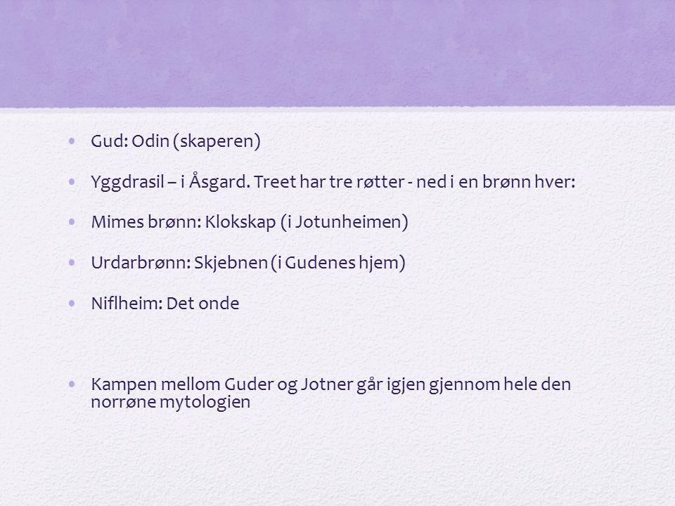Gud: Odin (skaperen) Yggdrasil – i Åsgard. Treet har tre røtter - ned i en brønn hver: Mimes brønn: Klokskap (i Jotunheimen) Urdarbrønn: Skjebnen (i G