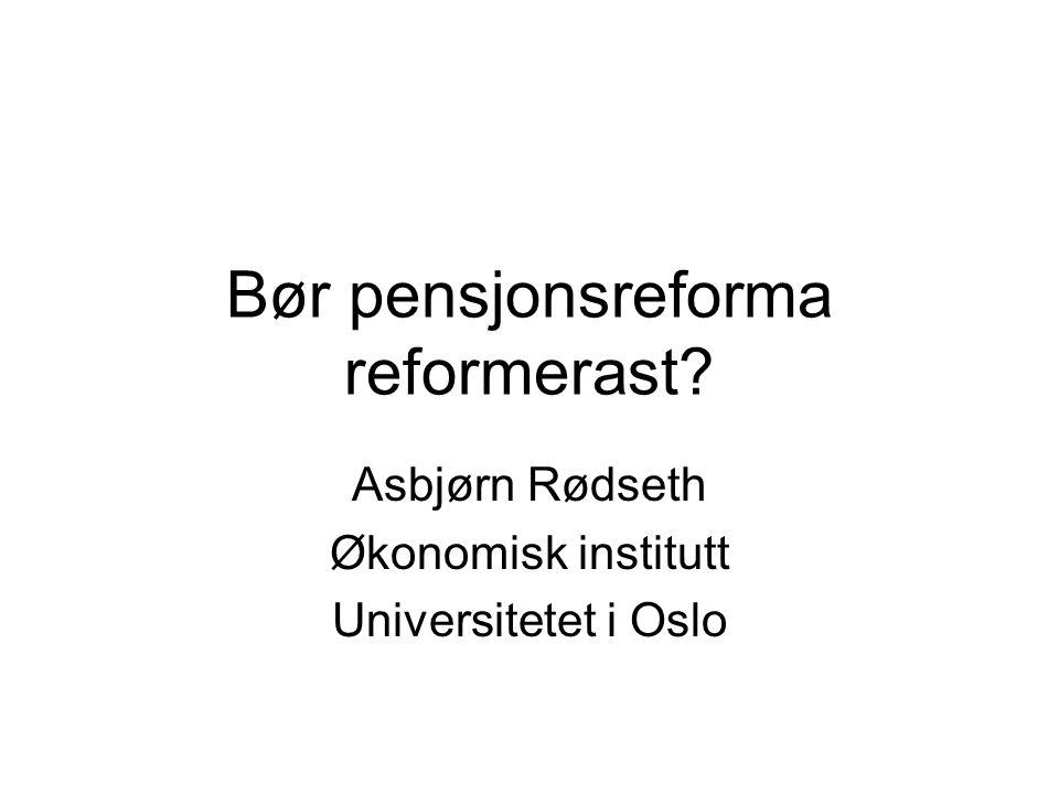 Bør pensjonsreforma reformerast Asbjørn Rødseth Økonomisk institutt Universitetet i Oslo