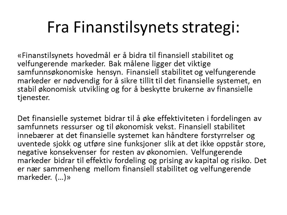 Fra Finanstilsynets strategi: «Finanstilsynets hovedmål er å bidra til finansiell stabilitet og velfungerende markeder. Bak målene ligger det viktige