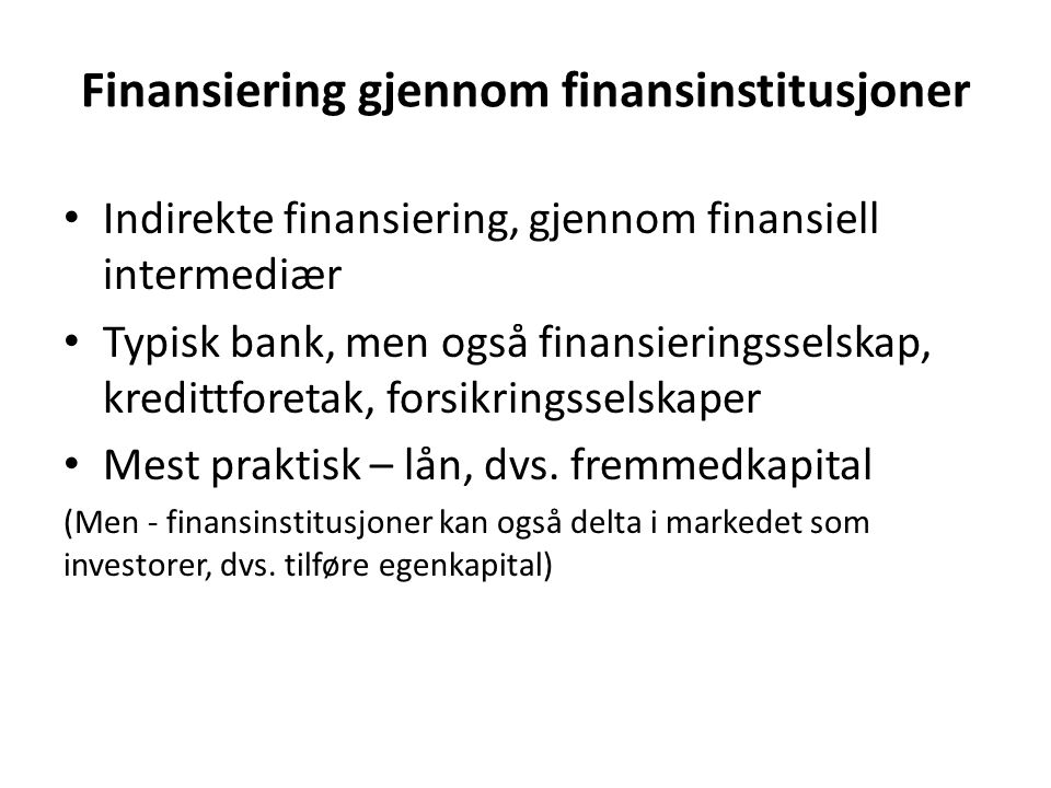 Finansiering gjennom finansinstitusjoner Indirekte finansiering, gjennom finansiell intermediær Typisk bank, men også finansieringsselskap, kredittfor