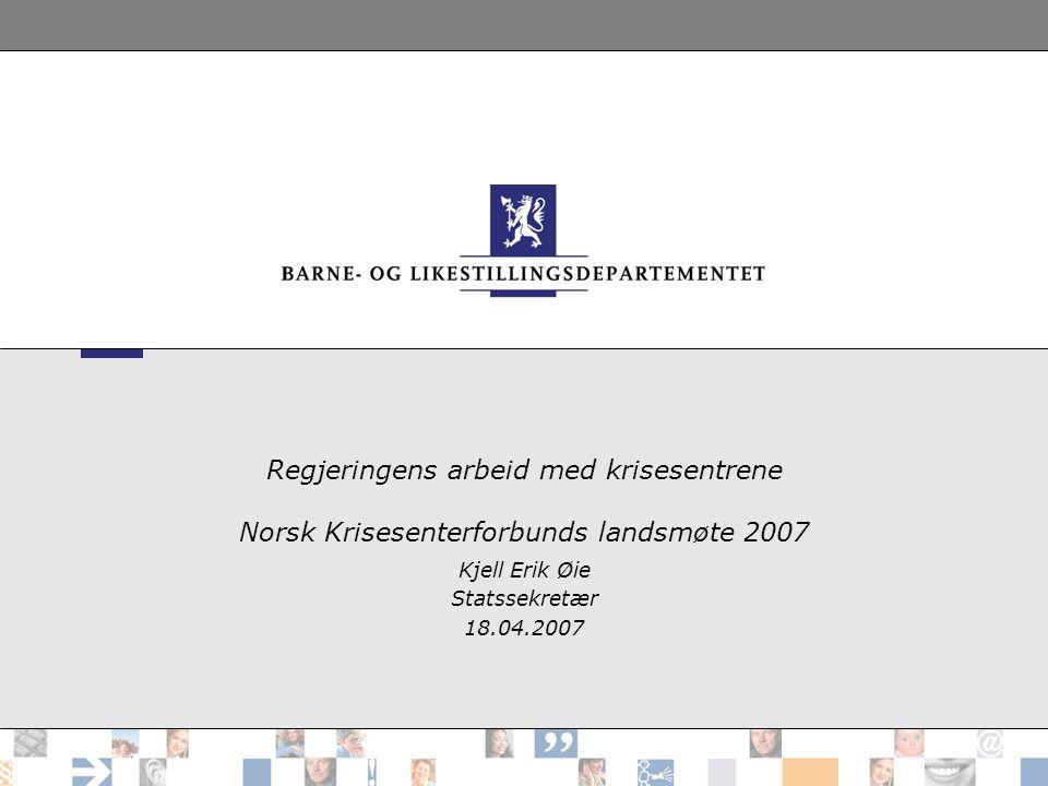 Regjeringens arbeid med krisesentrene Norsk Krisesenterforbunds landsmøte 2007 Kjell Erik Øie Statssekretær 18.04.2007