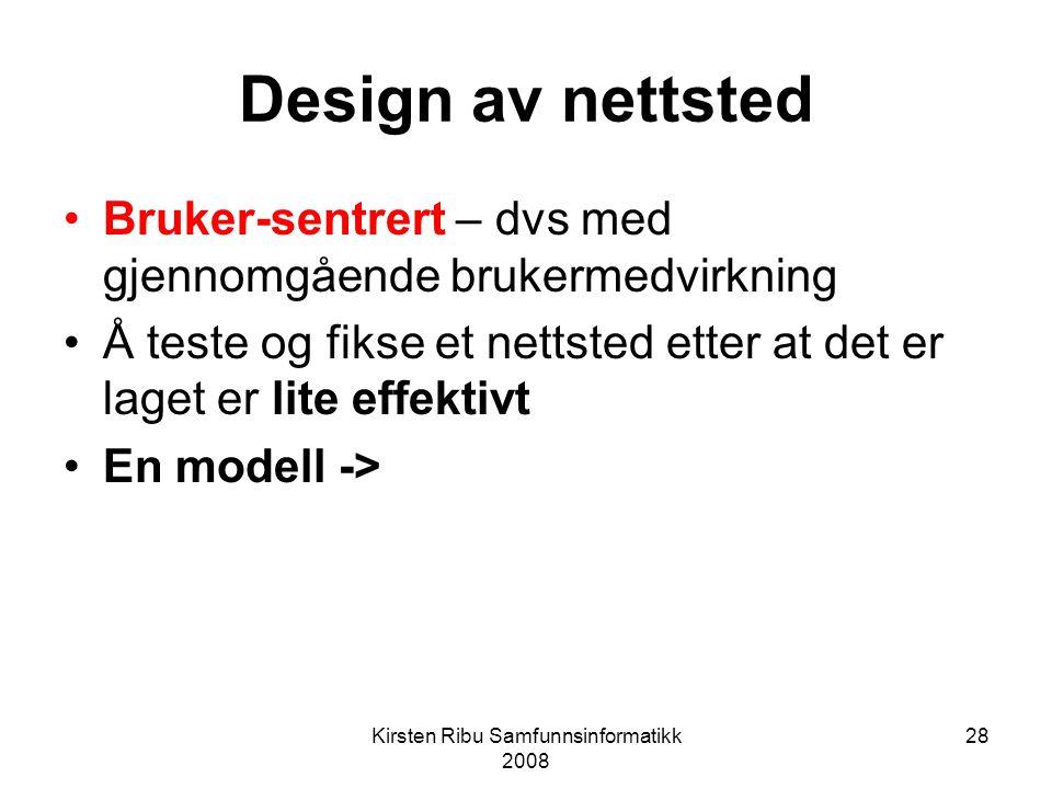 Kirsten Ribu Samfunnsinformatikk 2008 28 Design av nettsted Bruker-sentrert – dvs med gjennomgående brukermedvirkning Å teste og fikse et nettsted etter at det er laget er lite effektivt En modell ->