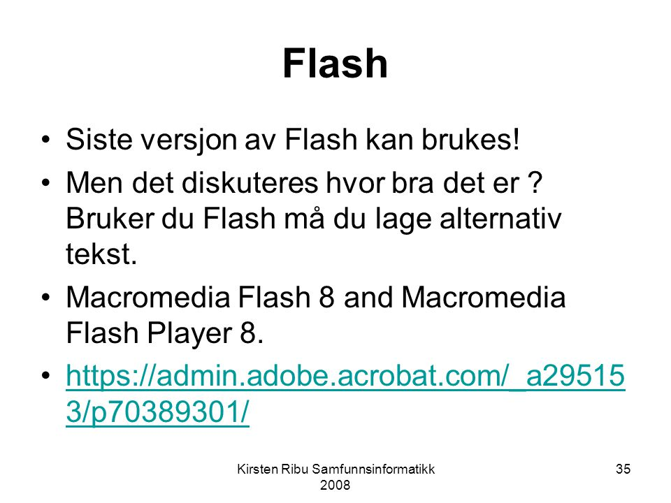 Kirsten Ribu Samfunnsinformatikk 2008 35 Flash Siste versjon av Flash kan brukes.