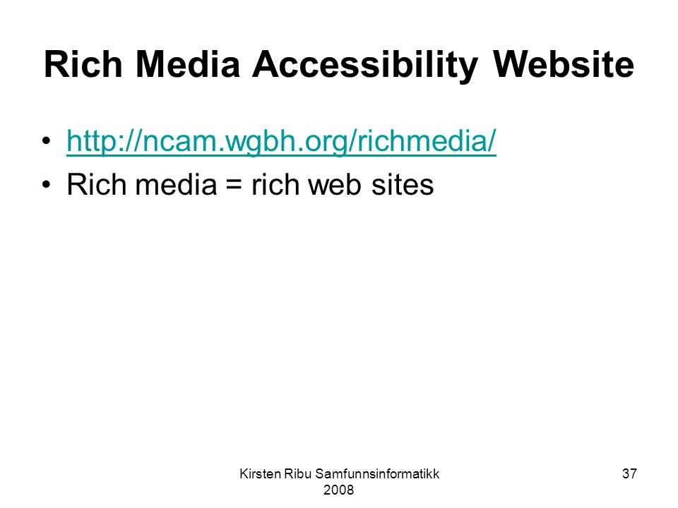 Kirsten Ribu Samfunnsinformatikk 2008 37 Rich Media Accessibility Website http://ncam.wgbh.org/richmedia/ Rich media = rich web sites