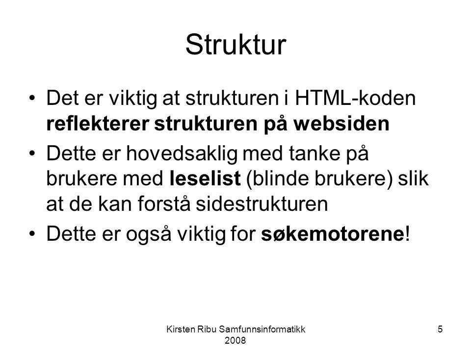 Kirsten Ribu Samfunnsinformatikk 2008 5 Struktur Det er viktig at strukturen i HTML-koden reflekterer strukturen på websiden Dette er hovedsaklig med tanke på brukere med leselist (blinde brukere) slik at de kan forstå sidestrukturen Dette er også viktig for søkemotorene!