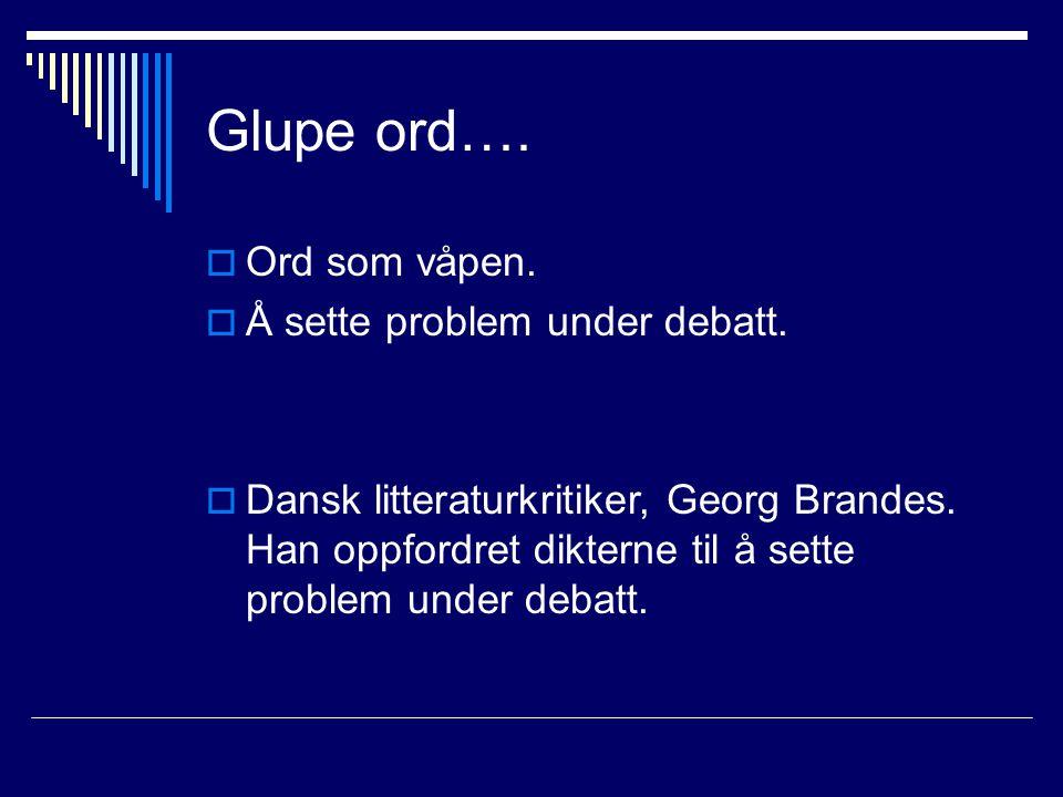 Glupe ord….  Ord som våpen.  Å sette problem under debatt.  Dansk litteraturkritiker, Georg Brandes. Han oppfordret dikterne til å sette problem un
