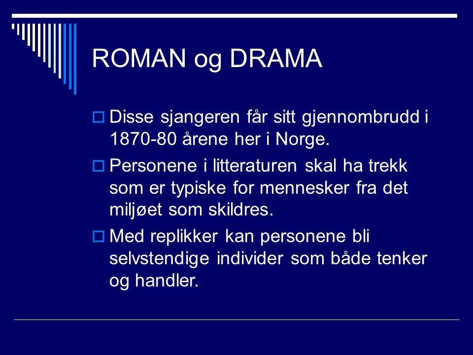 ROMAN og DRAMA  Disse sjangeren får sitt gjennombrudd i 1870-80 årene her i Norge.  Personene i litteraturen skal ha trekk som er typiske for mennes