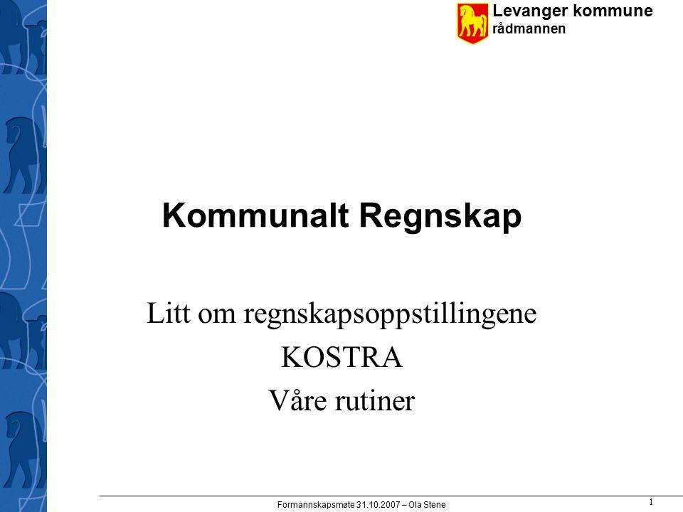 Levanger kommune rådmannen Formannskapsmøte 31.10.2007 – Ola Stene 1 Kommunalt Regnskap Litt om regnskapsoppstillingene KOSTRA Våre rutiner