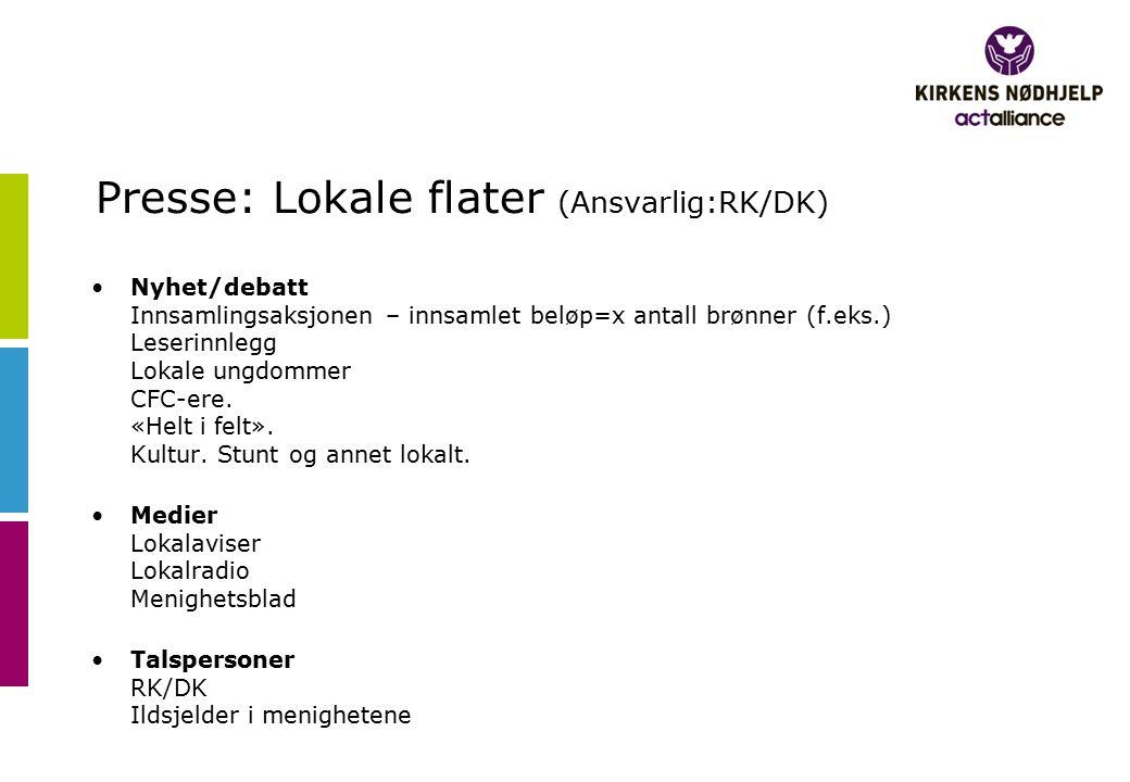 Presse: Lokale flater (Ansvarlig:RK/DK) Nyhet/debatt Innsamlingsaksjonen – innsamlet beløp=x antall brønner (f.eks.) Leserinnlegg Lokale ungdommer CFC