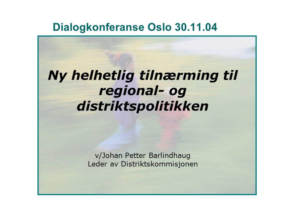 Dialogkonferanse Oslo 30.11.04 Ny helhetlig tilnærming til regional- og distriktspolitikken v/Johan Petter Barlindhaug Leder av Distriktskommisjonen