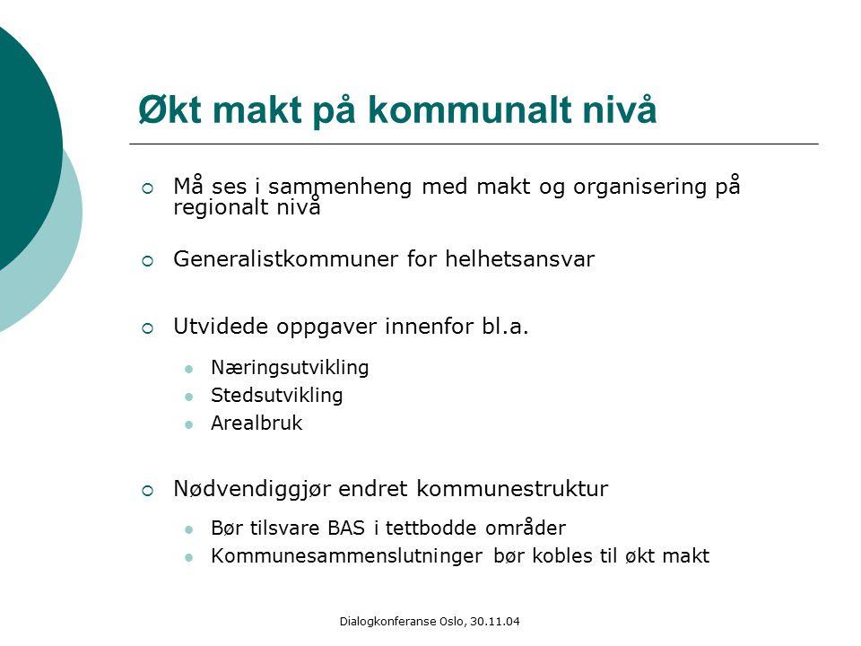 Dialogkonferanse Oslo, 30.11.04 Økt makt på kommunalt nivå  Må ses i sammenheng med makt og organisering på regionalt nivå  Generalistkommuner for helhetsansvar  Utvidede oppgaver innenfor bl.a.