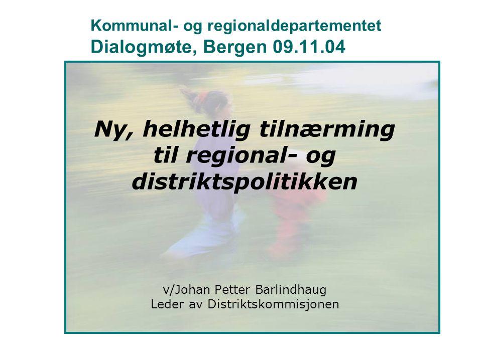 Kommunal- og regionaldepartementet Dialogmøte, Bergen 09.11.04 Ny, helhetlig tilnærming til regional- og distriktspolitikken v/Johan Petter Barlindhau