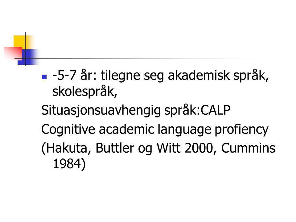 -5-7 år: tilegne seg akademisk språk, skolespråk, Situasjonsuavhengig språk:CALP Cognitive academic language profiency (Hakuta, Buttler og Witt 2000, Cummins 1984) - 5 – 7 år: tilegne seg