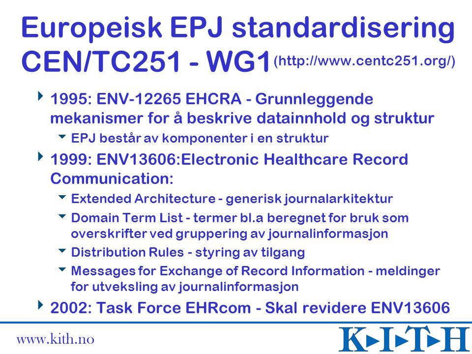 www.kith.no Europeisk EPJ standardisering CEN/TC251 - WG1 (http://www.centc251.org/)  1995: ENV-12265 EHCRA - Grunnleggende mekanismer for å beskrive datainnhold og struktur  EPJ består av komponenter i en struktur  1999: ENV13606:Electronic Healthcare Record Communication:  Extended Architecture - generisk journalarkitektur  Domain Term List - termer bl.a beregnet for bruk som overskrifter ved gruppering av journalinformasjon  Distribution Rules - styring av tilgang  Messages for Exchange of Record Information - meldinger for utveksling av journalinformasjon  2002: Task Force EHRcom - Skal revidere ENV13606