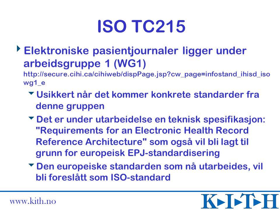 www.kith.no HL7 (http://www.hl7.org/)  HL7 er en amerikanskdominert leverandørdrevet standardiseringsorganisasjon  Har hittil hovedsakelig utarbeidet standarder for kommunikasjon mellom forskjellige systemer internt i en virksomhet (sykehus)  Har i noen år arbeidet med et mer framtidsrettet konsept, HL7 versjon 3  Har utarbeidet et omfattende utkast til en Reference Information Model (RIM)  Denne vil danne grunnlaget for deres framtidige standardisering  Nåværende tilnærming til EPJ går gjennom deres Clinical Document Architecture (CDA)  Foreløpig kun overordnet arkitektur (Level 1)  Men arbeidet med de to neste nivåene er startet