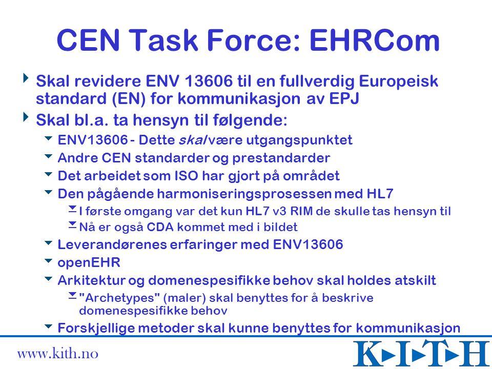 www.kith.no CEN Task Force: EHRCom  Skal revidere ENV 13606 til en fullverdig Europeisk standard (EN) for kommunikasjon av EPJ  Skal bl.a. ta hensyn