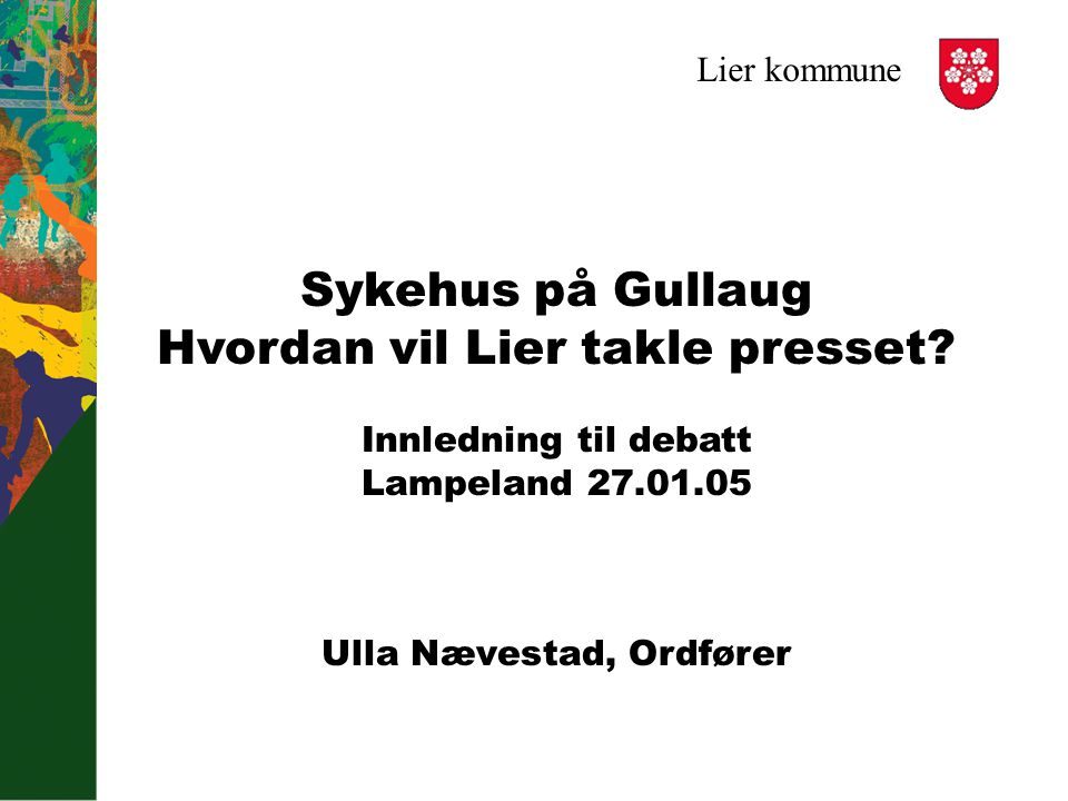 Lier kommune Sykehus på Gullaug Hvordan vil Lier takle presset? Innledning til debatt Lampeland 27.01.05 Ulla Nævestad, Ordfører