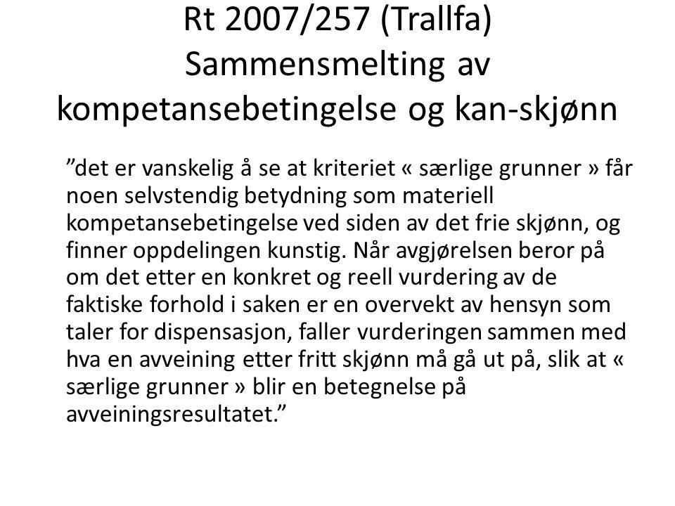 """Rt 2007/257 (Trallfa) Sammensmelting av kompetansebetingelse og kan-skjønn """"det er vanskelig å se at kriteriet « særlige grunner » får noen selvstendi"""