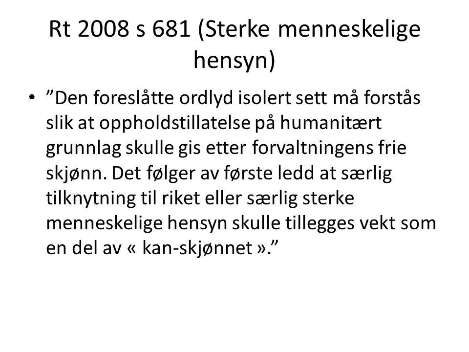 """Rt 2008 s 681 (Sterke menneskelige hensyn) """"Den foreslåtte ordlyd isolert sett må forstås slik at oppholdstillatelse på humanitært grunnlag skulle gis"""