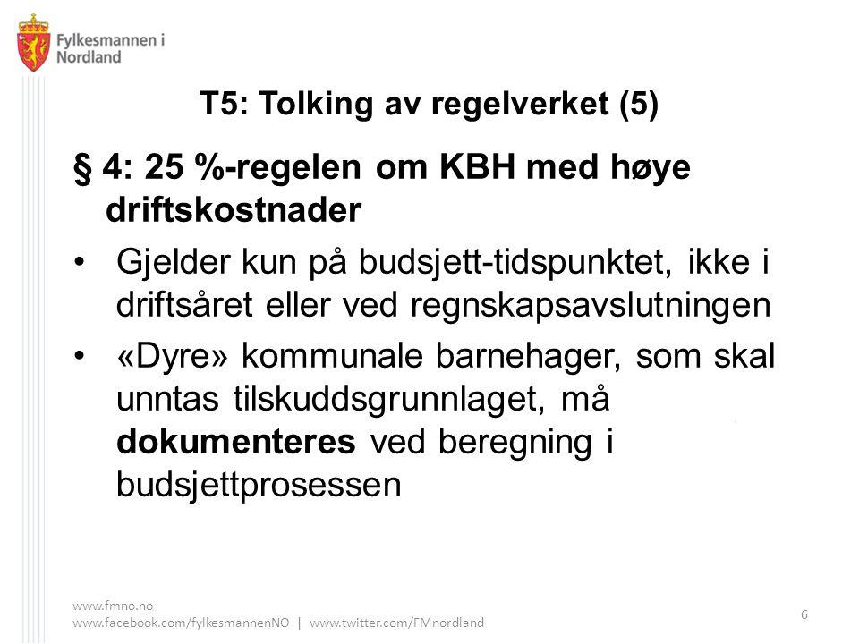 T5: Tolking av regelverket (5) § 4: 25 %-regelen om KBH med høye driftskostnader Gjelder kun på budsjett-tidspunktet, ikke i driftsåret eller ved regnskapsavslutningen «Dyre» kommunale barnehager, som skal unntas tilskuddsgrunnlaget, må dokumenteres ved beregning i budsjettprosessen www.fmno.no www.facebook.com/fylkesmannenNO | www.twitter.com/FMnordland 6