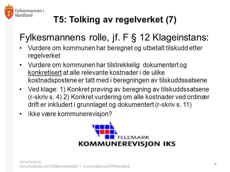 T5: Tolking av regelverket (7) Fylkesmannens rolle, jf. F § 12 Klageinstans: Vurdere om kommunen har beregnet og utbetalt tilskudd etter regelverket V