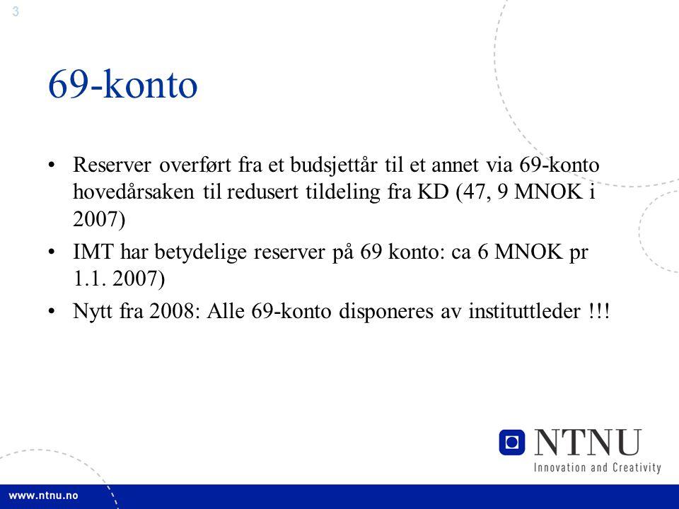 3 69-konto Reserver overført fra et budsjettår til et annet via 69-konto hovedårsaken til redusert tildeling fra KD (47, 9 MNOK i 2007) IMT har betydelige reserver på 69 konto: ca 6 MNOK pr 1.1.