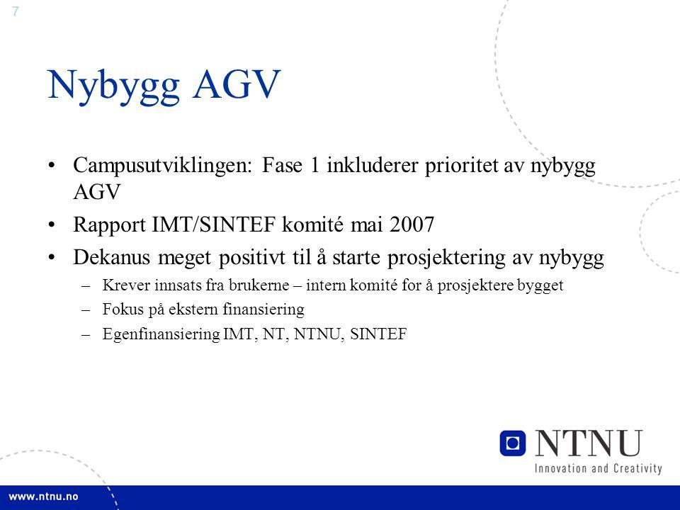 7 Nybygg AGV Campusutviklingen: Fase 1 inkluderer prioritet av nybygg AGV Rapport IMT/SINTEF komité mai 2007 Dekanus meget positivt til å starte prosjektering av nybygg –Krever innsats fra brukerne – intern komité for å prosjektere bygget –Fokus på ekstern finansiering –Egenfinansiering IMT, NT, NTNU, SINTEF