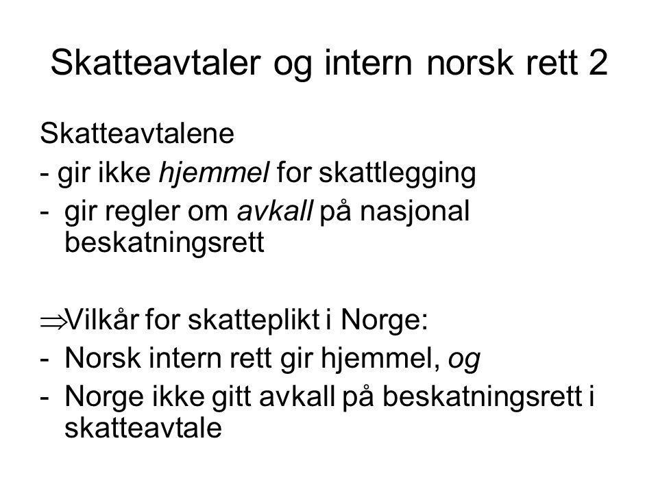Skatteavtaler og intern norsk rett 2 Skatteavtalene - gir ikke hjemmel for skattlegging -gir regler om avkall på nasjonal beskatningsrett  Vilkår for skatteplikt i Norge: -Norsk intern rett gir hjemmel, og -Norge ikke gitt avkall på beskatningsrett i skatteavtale