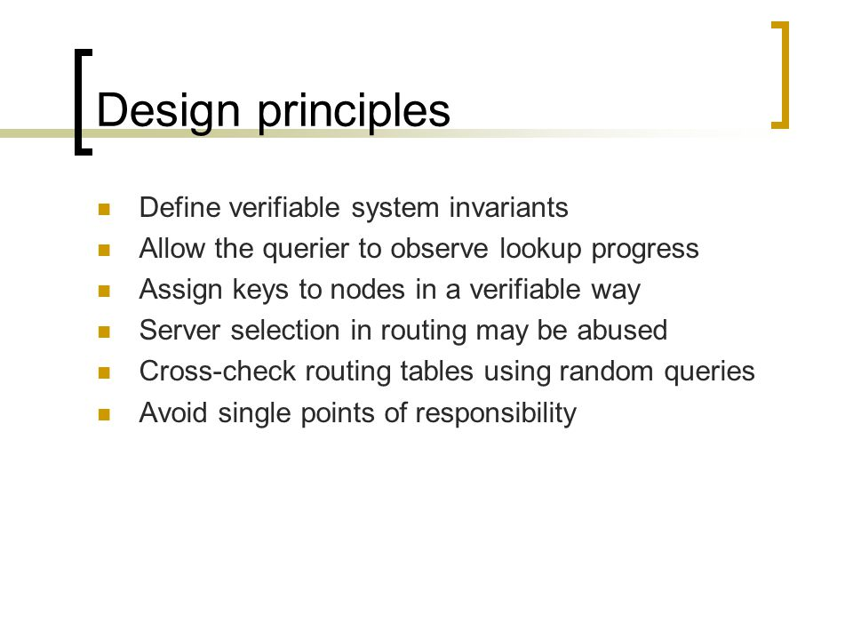 Design principles Define verifiable system invariants Allow the querier to observe lookup progress Assign keys to nodes in a verifiable way Server selection in routing may be abused Cross-check routing tables using random queries Avoid single points of responsibility