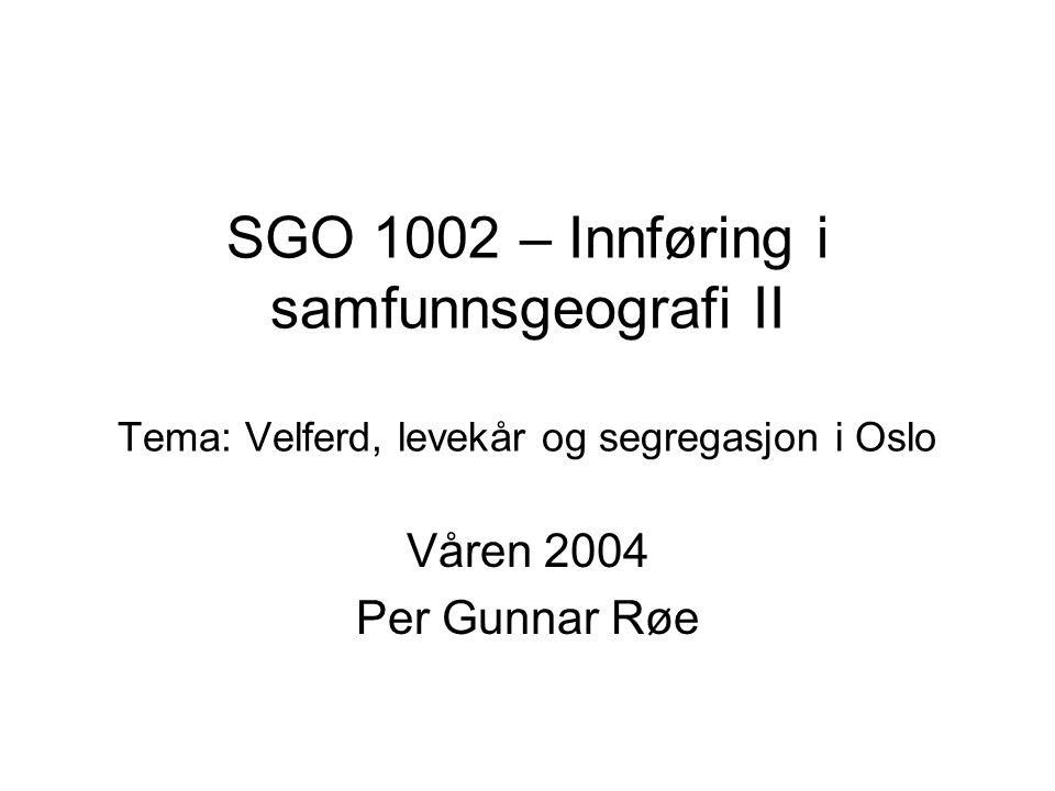 SGO 1002 – Innføring i samfunnsgeografi II Tema: Velferd, levekår og segregasjon i Oslo Våren 2004 Per Gunnar Røe